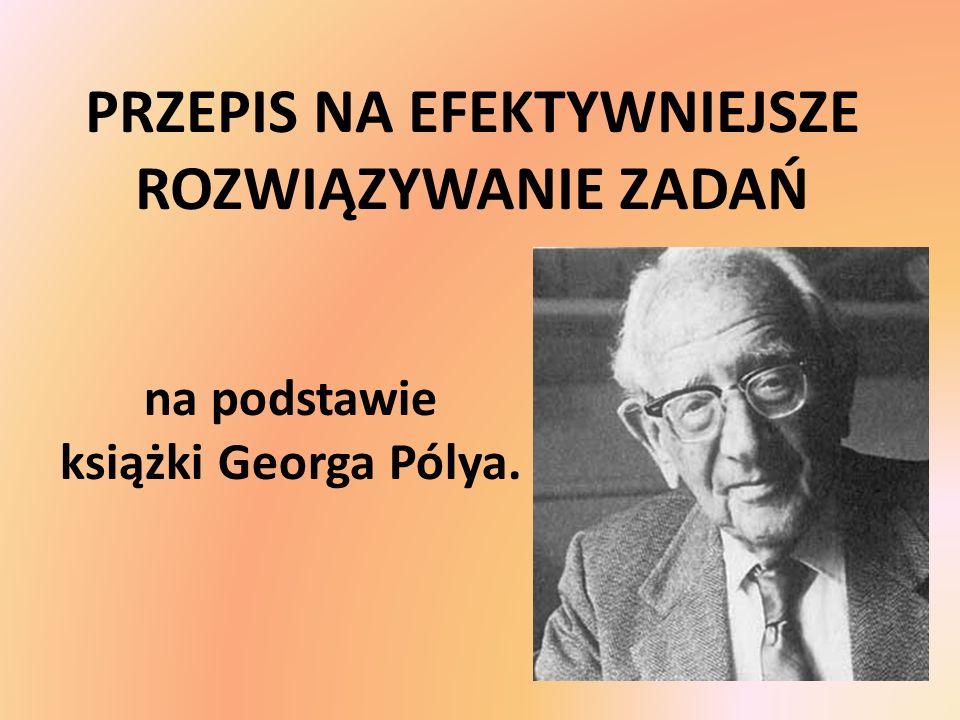 PRZEPIS NA EFEKTYWNIEJSZE ROZWIĄZYWANIE ZADAŃ na podstawie książki Georga Pólya.