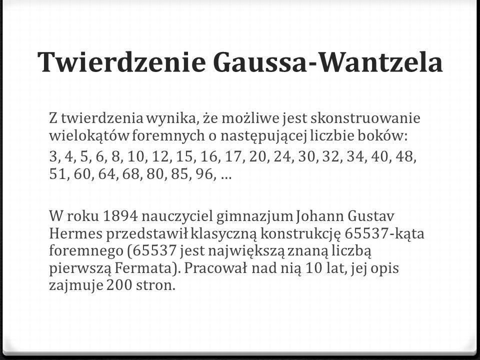 Twierdzenie Gaussa-Wantzela Z twierdzenia wynika, że możliwe jest skonstruowanie wielokątów foremnych o następującej liczbie boków: 3, 4, 5, 6, 8, 10,