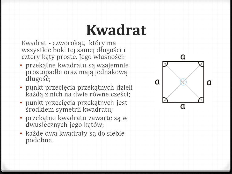 Kwadrat Kwadrat - czworokąt, który ma wszystkie boki tej samej długości i cztery kąty proste. Jego własności: przekątne kwadratu są wzajemnie prostopa