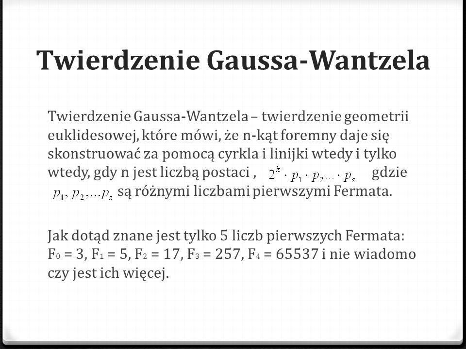 Twierdzenie Gaussa-Wantzela Z twierdzenia wynika, że możliwe jest skonstruowanie wielokątów foremnych o następującej liczbie boków: 3, 4, 5, 6, 8, 10, 12, 15, 16, 17, 20, 24, 30, 32, 34, 40, 48, 51, 60, 64, 68, 80, 85, 96, … W roku 1894 nauczyciel gimnazjum Johann Gustav Hermes przedstawił klasyczną konstrukcję 65537-kąta foremnego (65537 jest największą znaną liczbą pierwszą Fermata).