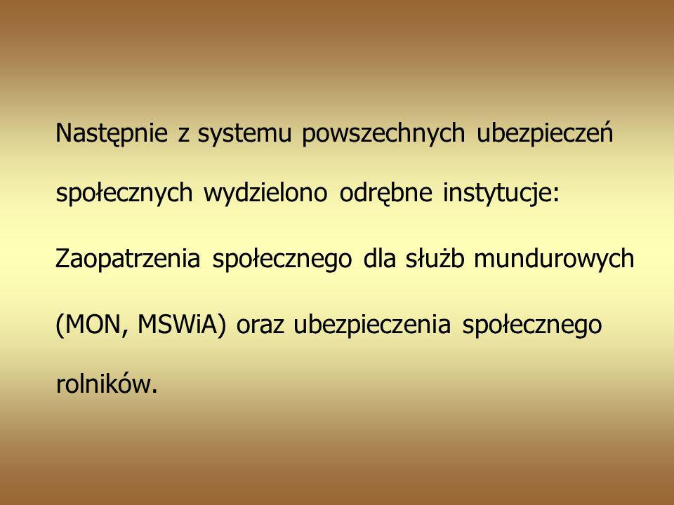 Następnie z systemu powszechnych ubezpieczeń społecznych wydzielono odrębne instytucje: Zaopatrzenia społecznego dla służb mundurowych (MON, MSWiA) oraz ubezpieczenia społecznego rolników.