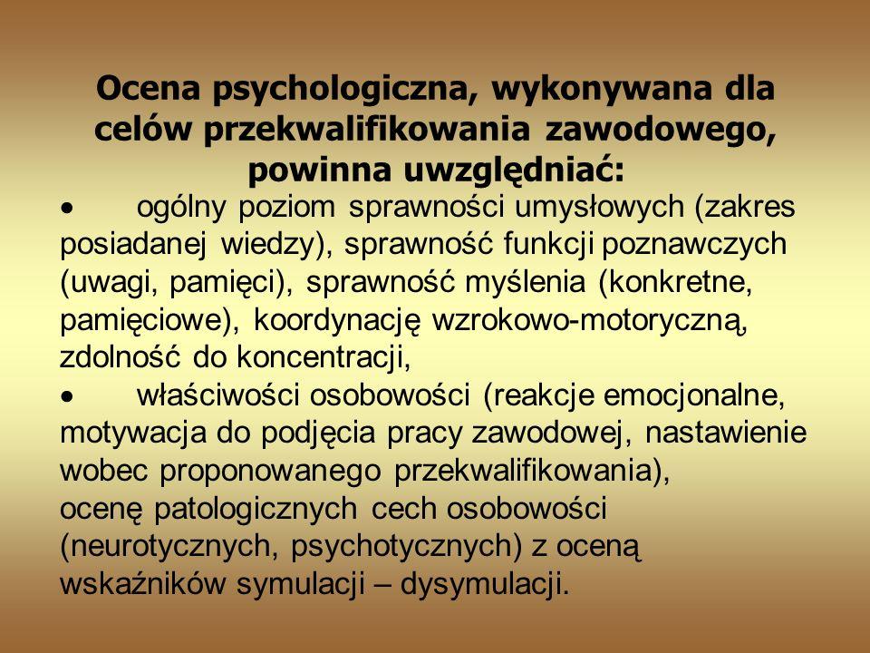 Ocena psychologiczna, wykonywana dla celów przekwalifikowania zawodowego, powinna uwzględniać: ogólny poziom sprawności umysłowych (zakres posiadanej wiedzy), sprawność funkcji poznawczych (uwagi, pamięci), sprawność myślenia (konkretne, pamięciowe), koordynację wzrokowo-motoryczną, zdolność do koncentracji, właściwości osobowości (reakcje emocjonalne, motywacja do podjęcia pracy zawodowej, nastawienie wobec proponowanego przekwalifikowania), ocenę patologicznych cech osobowości (neurotycznych, psychotycznych) z oceną wskaźników symulacji – dysymulacji.