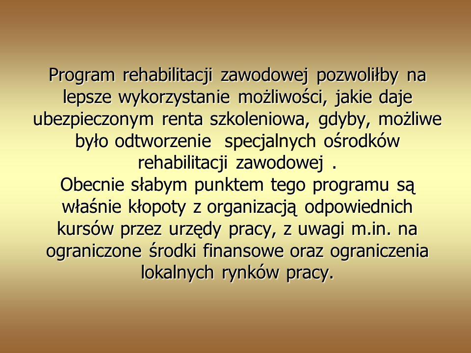 Program rehabilitacji zawodowej pozwoliłby na lepsze wykorzystanie możliwości, jakie daje ubezpieczonym renta szkoleniowa, gdyby, możliwe było odtworzenie ośrodków rehabilitacji zawodowej.