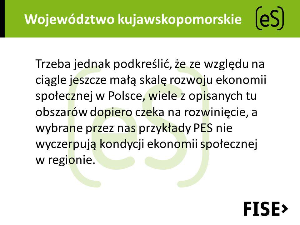 Województwo kujawskopomorskie Trzeba jednak podkreślić, że ze względu na ciągle jeszcze małą skalę rozwoju ekonomii społecznej w Polsce, wiele z opisanych tu obszarów dopiero czeka na rozwinięcie, a wybrane przez nas przykłady PES nie wyczerpują kondycji ekonomii społecznej w regionie.