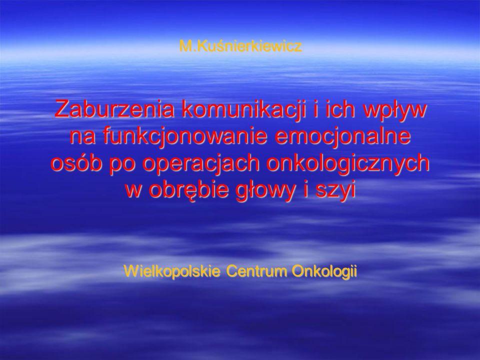 M.Kuśnierkiewicz Zaburzenia komunikacji i ich wpływ na funkcjonowanie emocjonalne osób po operacjach onkologicznych w obrębie głowy i szyi Wielkopolsk