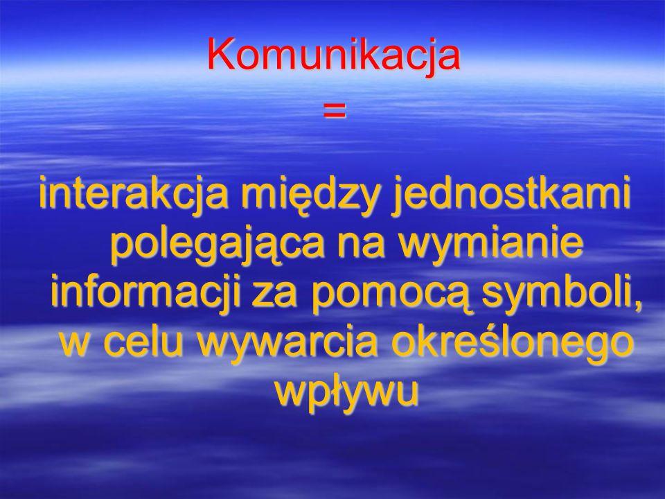 Komunikacja= interakcja między jednostkami polegająca na wymianie informacji za pomocą symboli, w celu wywarcia określonego wpływu