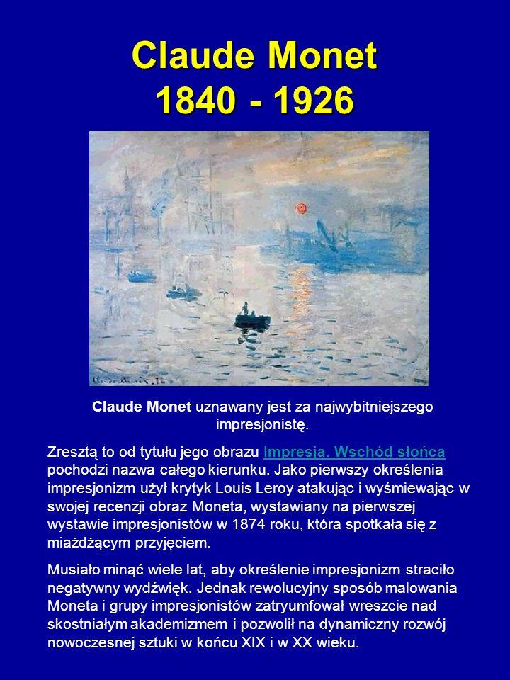 Claude Monet 1840 - 1926 Claude Monet uznawany jest za najwybitniejszego impresjonistę. Zresztą to od tytułu jego obrazu Impresja. Wschód słońca pocho