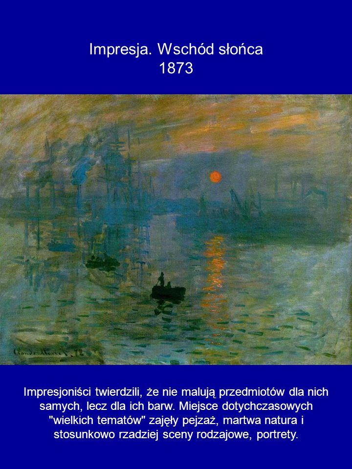 Impresja. Wschód słońca 1873 Impresjoniści twierdzili, że nie malują przedmiotów dla nich samych, lecz dla ich barw. Miejsce dotychczasowych