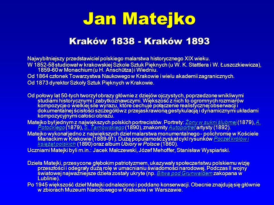 Jan Matejko Kraków 1838 - Kraków 1893 Najwybitniejszy przedstawiciel polskiego malarstwa historycznego XIX wieku. W 1852-58 studiował w krakowskiej Sz