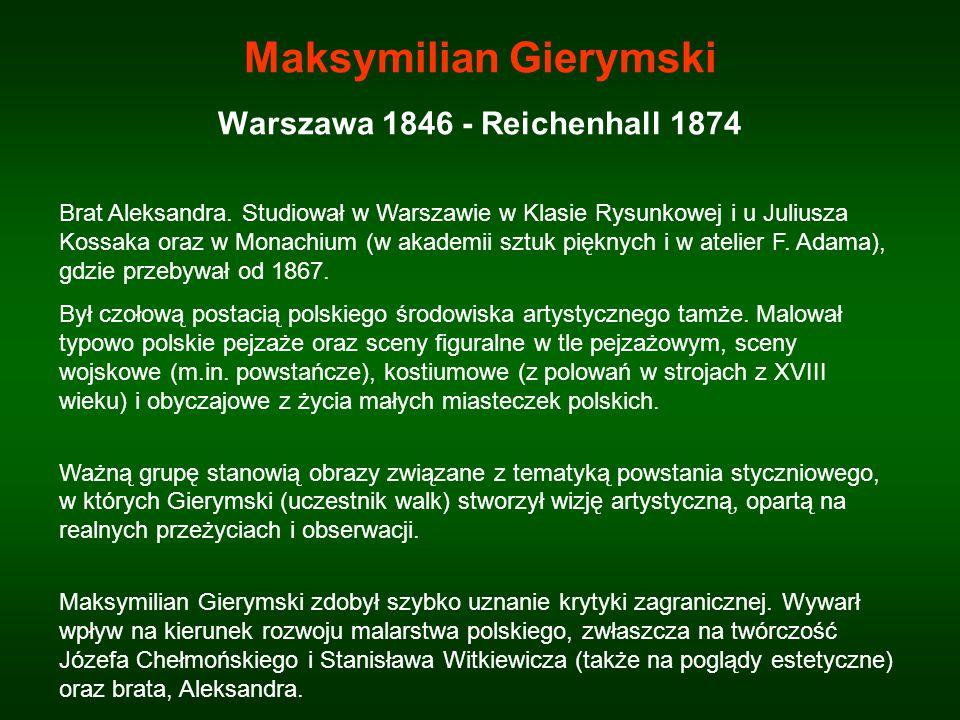 Maksymilian Gierymski Warszawa 1846 - Reichenhall 1874 Brat Aleksandra. Studiował w Warszawie w Klasie Rysunkowej i u Juliusza Kossaka oraz w Monachiu