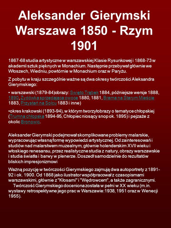 Aleksander Gierymski Warszawa 1850 - Rzym 1901 1867-68 studia artystyczne w warszawskiej Klasie Rysunkowej i 1868-73 w akademii sztuk pięknych w Monac