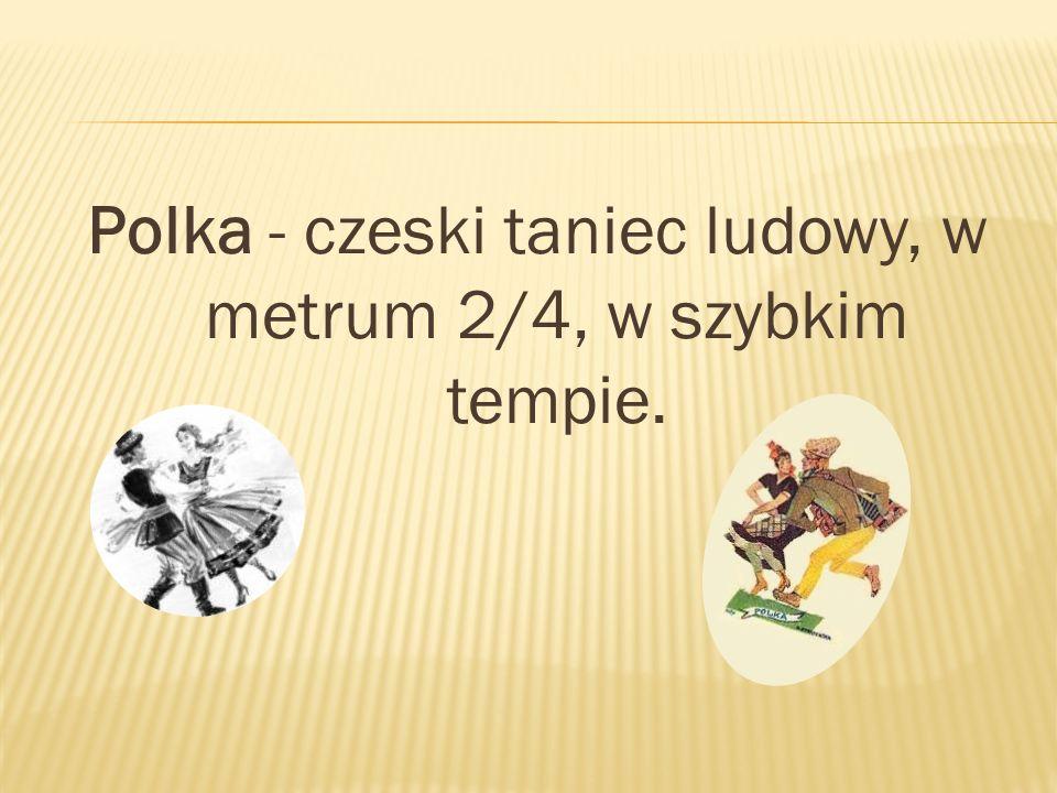 Polka - czeski taniec ludowy, w metrum 2/4, w szybkim tempie.