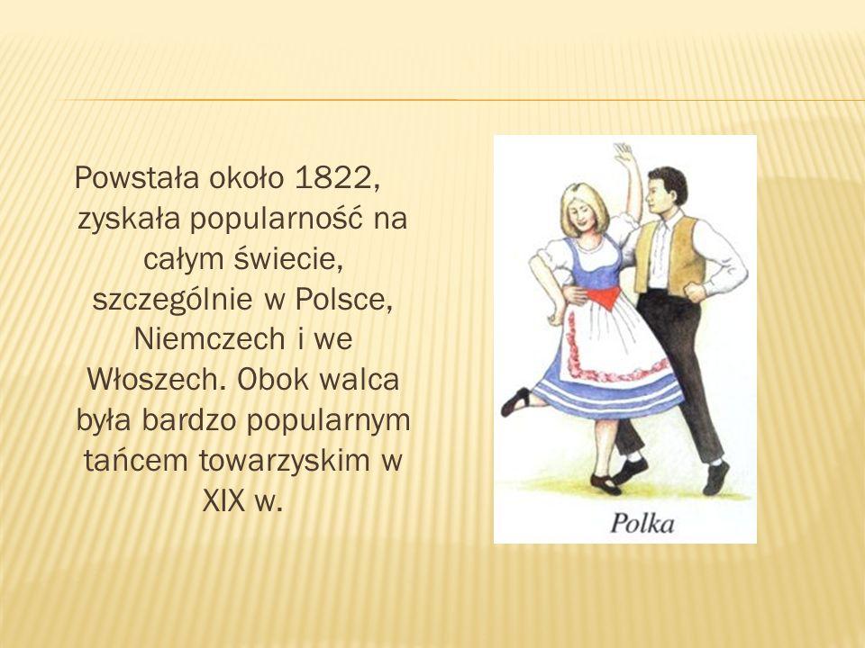 Powstała około 1822, zyskała popularność na całym świecie, szczególnie w Polsce, Niemczech i we Włoszech. Obok walca była bardzo popularnym tańcem tow