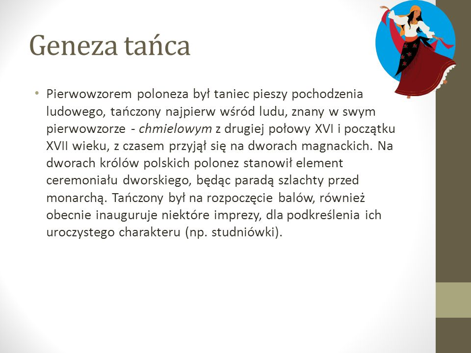 Geneza tańca Pierwowzorem poloneza był taniec pieszy pochodzenia ludowego, tańczony najpierw wśród ludu, znany w swym pierwowzorze - chmielowym z drug