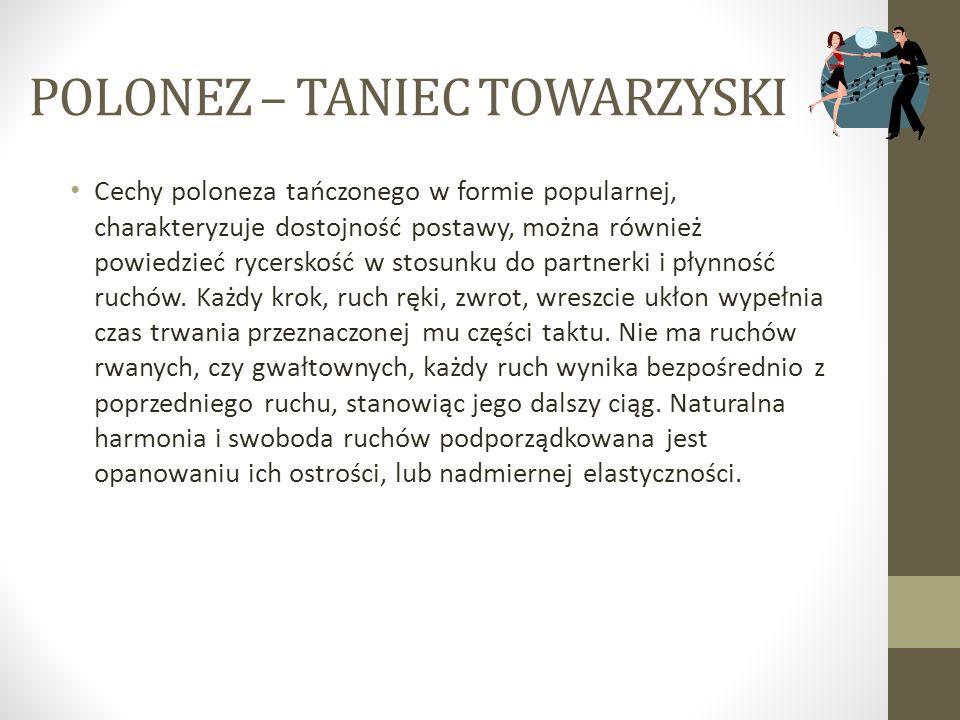 POLONEZ – TANIEC TOWARZYSKI Cechy poloneza tańczonego w formie popularnej, charakteryzuje dostojność postawy, można również powiedzieć rycerskość w st