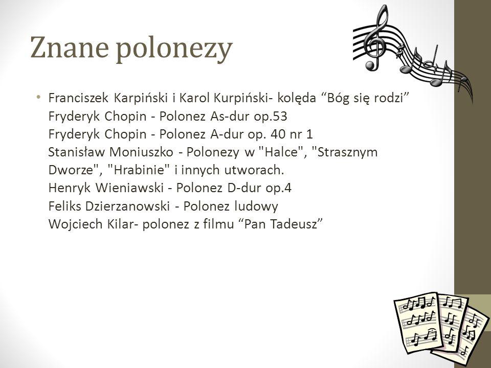 Znane polonezy Franciszek Karpiński i Karol Kurpiński- kolęda Bóg się rodzi Fryderyk Chopin - Polonez As-dur op.53 Fryderyk Chopin - Polonez A-dur op.