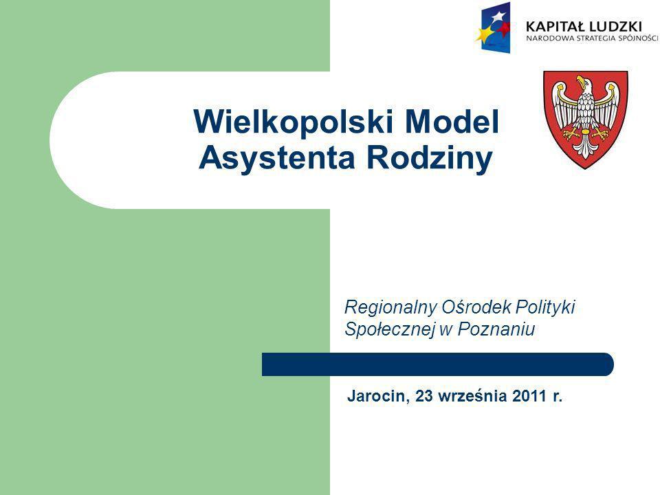 Wielkopolski Model Asystenta Rodziny Regionalny Ośrodek Polityki Społecznej w Poznaniu Jarocin, 23 września 2011 r.