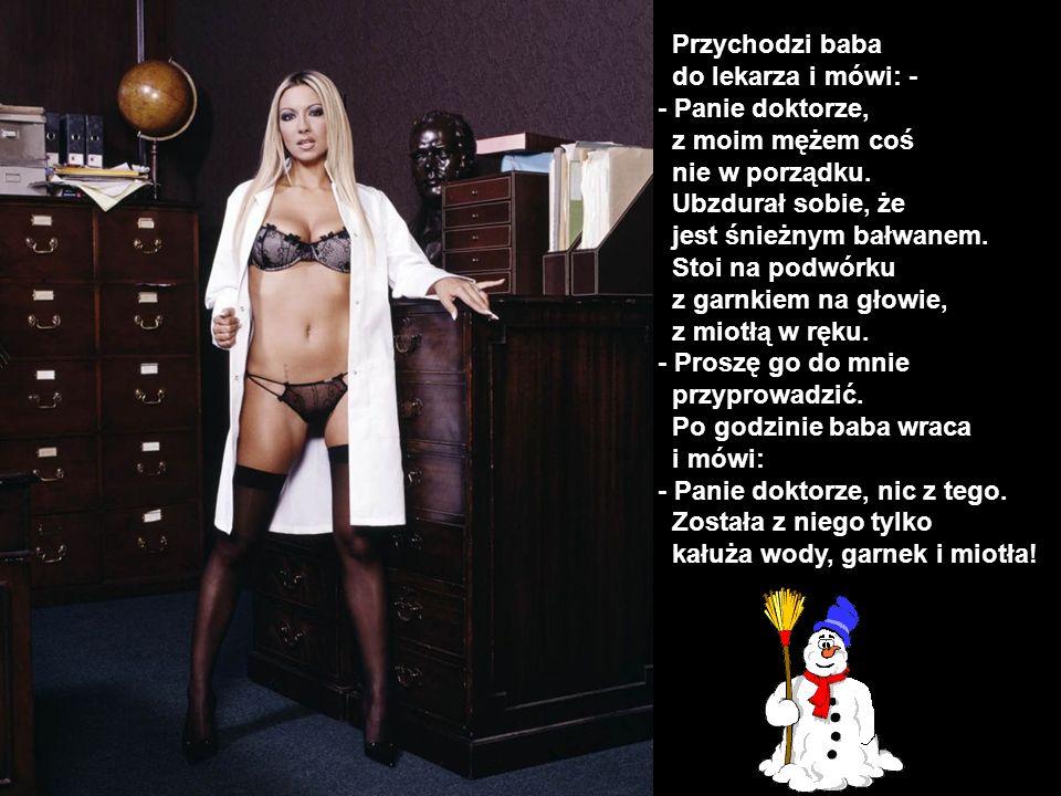 Przychodzi baba do lekarza i mówi: - - Panie doktorze, z moim mężem coś nie w porządku. Ubzdurał sobie, że jest śnieżnym bałwanem. Stoi na podwórku z