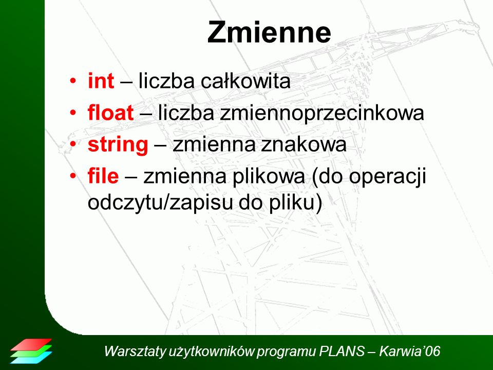 Warsztaty użytkowników programu PLANS – Karwia06 Zmienne int – liczba całkowita float – liczba zmiennoprzecinkowa string – zmienna znakowa file – zmienna plikowa (do operacji odczytu/zapisu do pliku)