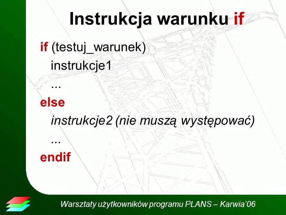 Warsztaty użytkowników programu PLANS – Karwia06 Instrukcja warunku if if (testuj_warunek) instrukcje1...