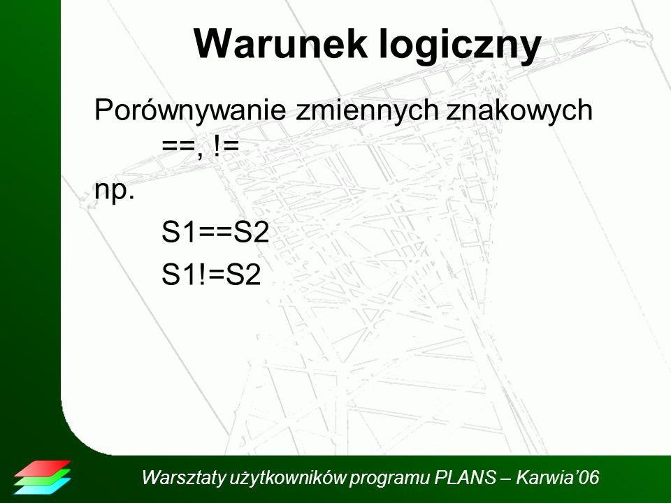Warsztaty użytkowników programu PLANS – Karwia06 Warunek logiczny Porównywanie zmiennych znakowych ==, != np.