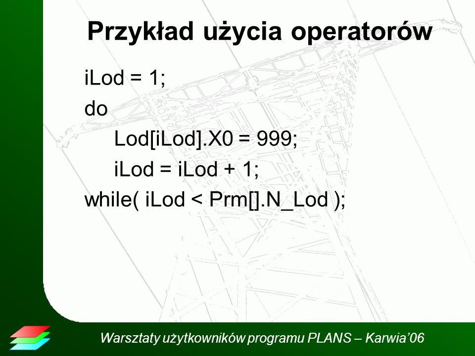 Warsztaty użytkowników programu PLANS – Karwia06 Przykład użycia operatorów iLod = 1; do Lod[iLod].X0 = 999; iLod = iLod + 1; while( iLod < Prm[].N_Lod );