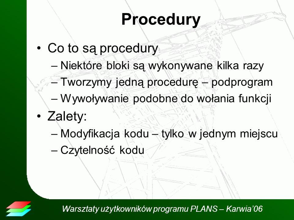 Warsztaty użytkowników programu PLANS – Karwia06 Procedury Co to są procedury –Niektóre bloki są wykonywane kilka razy –Tworzymy jedną procedurę – podprogram –Wywoływanie podobne do wołania funkcji Zalety: –Modyfikacja kodu – tylko w jednym miejscu –Czytelność kodu