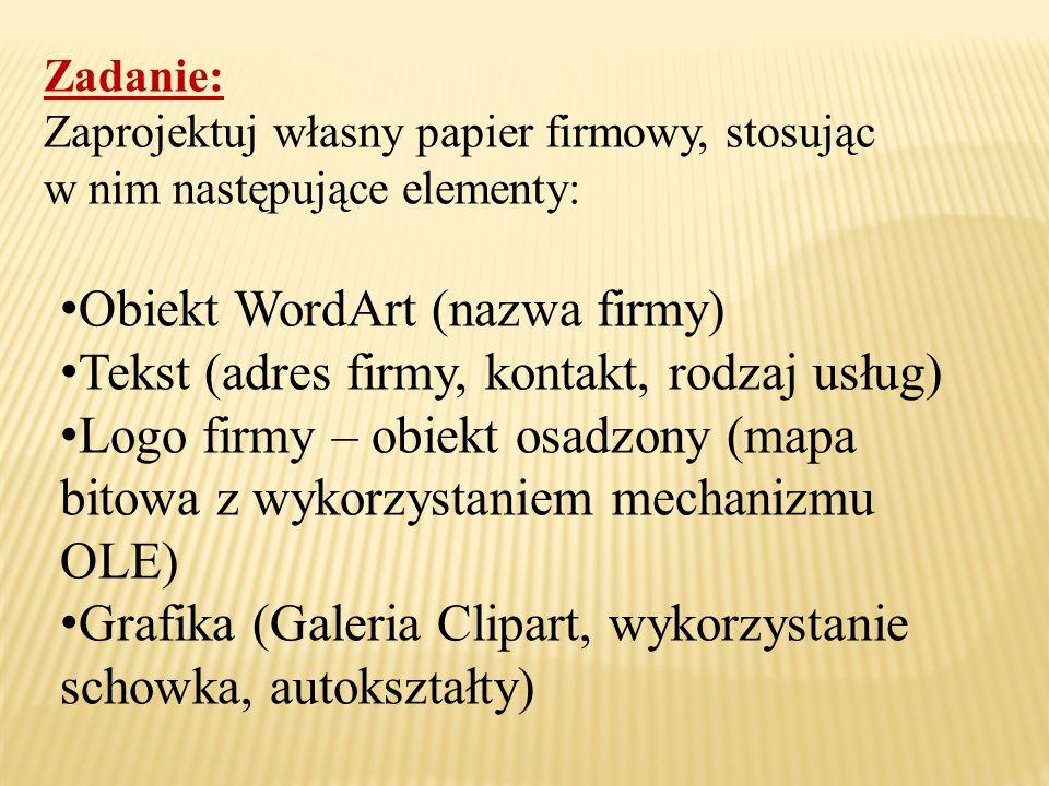 Zadanie: Zaprojektuj własny papier firmowy, stosując w nim następujące elementy: Obiekt WordArt (nazwa firmy) Tekst (adres firmy, kontakt, rodzaj usłu