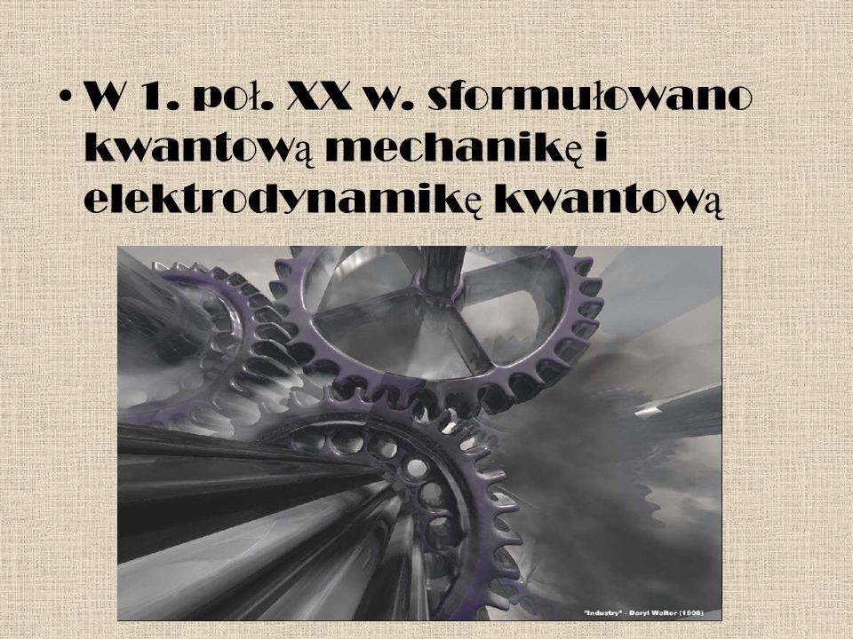 W 1. po ł. XX w. sformu ł owano kwantow ą mechanik ę i elektrodynamik ę kwantow ą