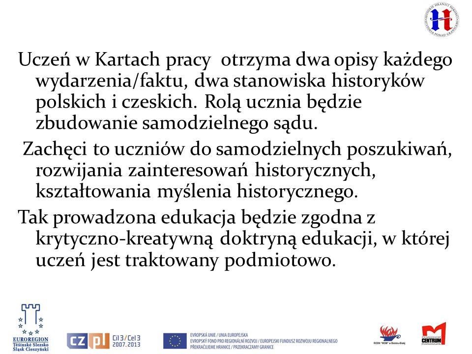 Uczeń w Kartach pracy otrzyma dwa opisy każdego wydarzenia/faktu, dwa stanowiska historyków polskich i czeskich. Rolą ucznia będzie zbudowanie samodzi
