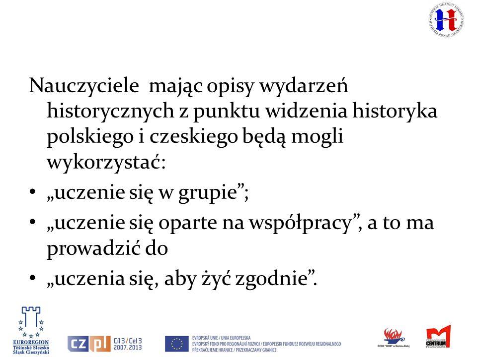Nauczyciele mając opisy wydarzeń historycznych z punktu widzenia historyka polskiego i czeskiego będą mogli wykorzystać: uczenie się w grupie; uczenie