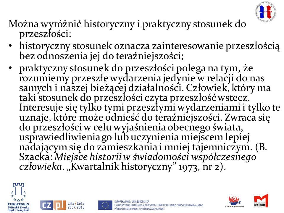 Można wyróżnić historyczny i praktyczny stosunek do przeszłości: historyczny stosunek oznacza zainteresowanie przeszłością bez odnoszenia jej do teraź