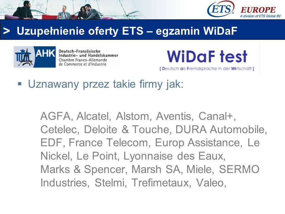 > Uzupełnienie oferty ETS – egzamin WiDaF Uznawany przez takie firmy jak: AGFA, Alcatel, Alstom, Aventis, Canal+, Cetelec, Deloite & Touche, DURA Auto