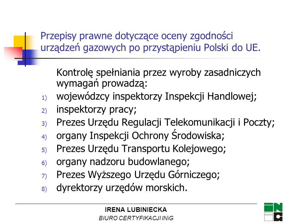 IRENA LUBINIECKA BIURO CERTYFIKACJI INiG Przepisy prawne dotyczące oceny zgodności urządzeń gazowych po przystąpieniu Polski do UE. Kontrolę spełniani
