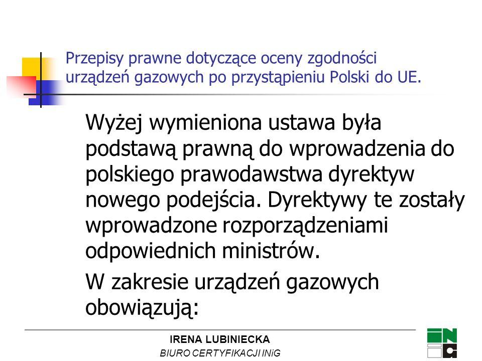 IRENA LUBINIECKA BIURO CERTYFIKACJI INiG Przepisy prawne dotyczące oceny zgodności urządzeń gazowych po przystąpieniu Polski do UE. Wyżej wymieniona u