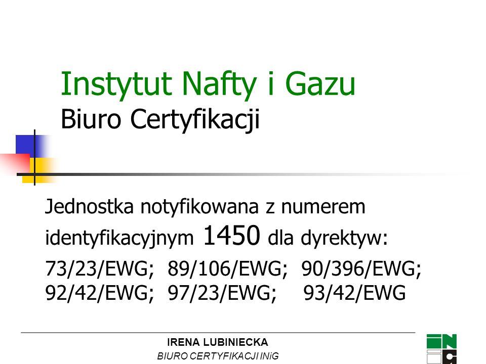 IRENA LUBINIECKA BIURO CERTYFIKACJI INiG Instytut Nafty i Gazu Biuro Certyfikacji Jednostka notyfikowana z numerem identyfikacyjnym 1450 dla dyrektyw: