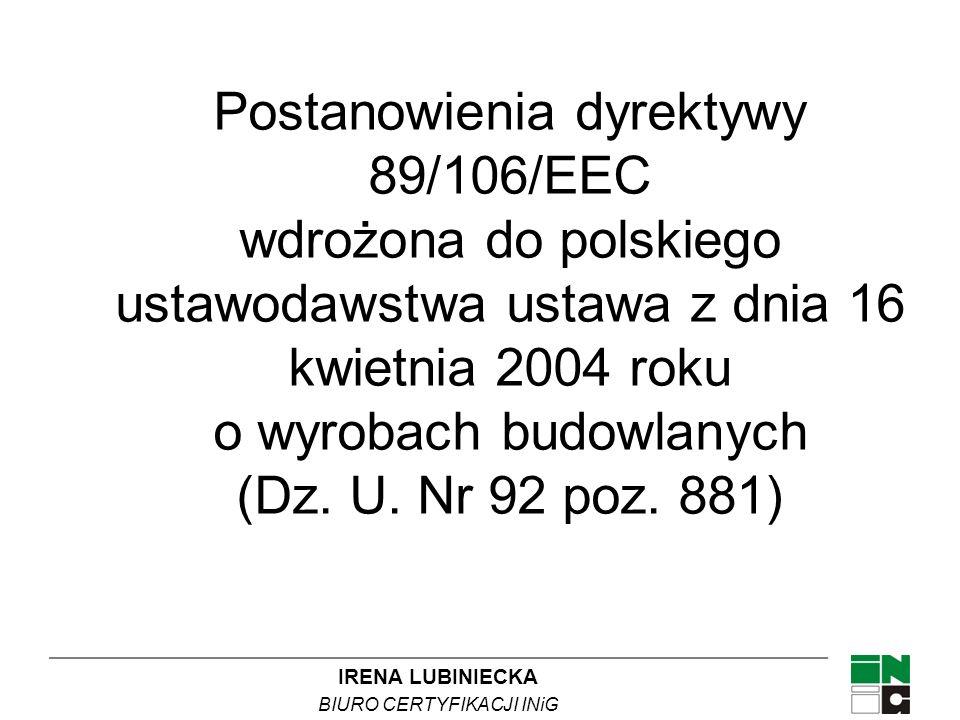 IRENA LUBINIECKA BIURO CERTYFIKACJI INiG Postanowienia dyrektywy 89/106/EEC wdrożona do polskiego ustawodawstwa ustawa z dnia 16 kwietnia 2004 roku o