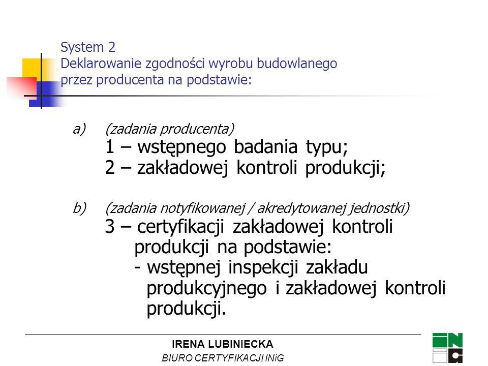 IRENA LUBINIECKA BIURO CERTYFIKACJI INiG System 2 Deklarowanie zgodności wyrobu budowlanego przez producenta na podstawie: a)(zadania producenta) 1 –