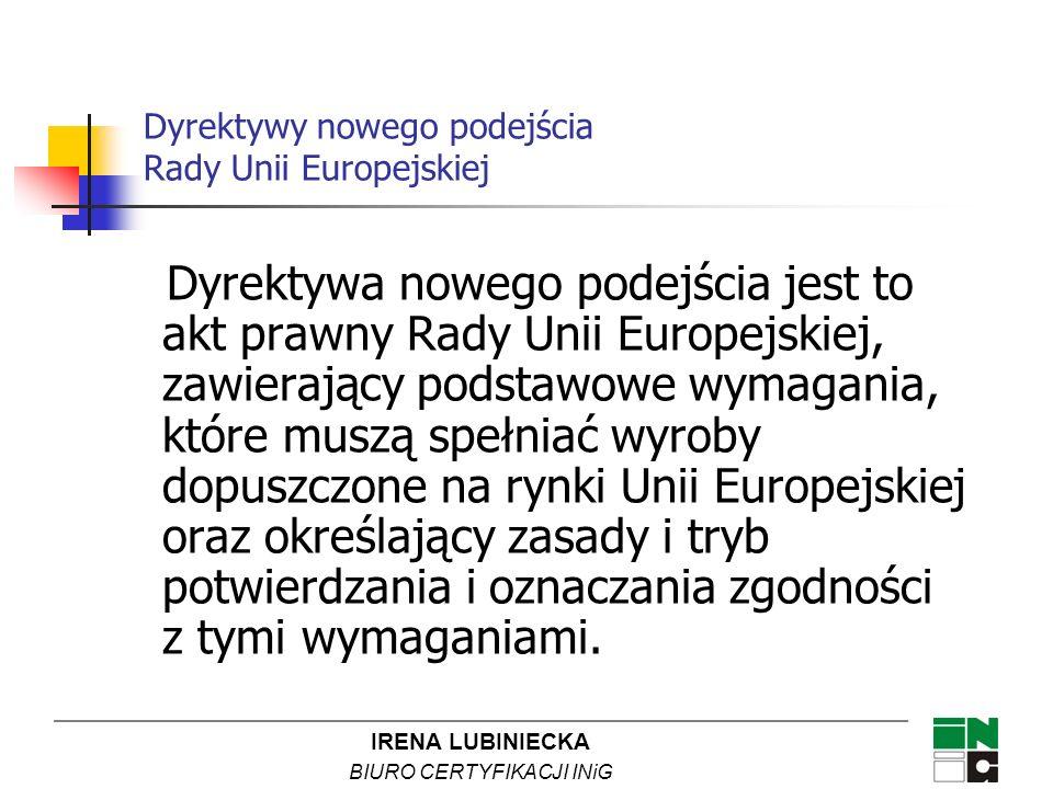 IRENA LUBINIECKA BIURO CERTYFIKACJI INiG Dyrektywa nowego podejścia jest to akt prawny Rady Unii Europejskiej, zawierający podstawowe wymagania, które