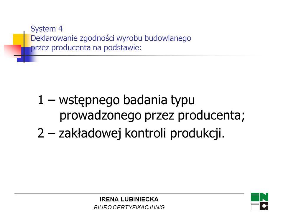 IRENA LUBINIECKA BIURO CERTYFIKACJI INiG 1 – wstępnego badania typu prowadzonego przez producenta; 2 – zakładowej kontroli produkcji. System 4 Deklaro