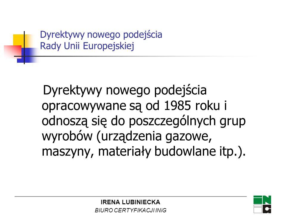 IRENA LUBINIECKA BIURO CERTYFIKACJI INiG Dyrektywy nowego podejścia Rady Unii Europejskiej Dyrektywy nowego podejścia opracowywane są od 1985 roku i o