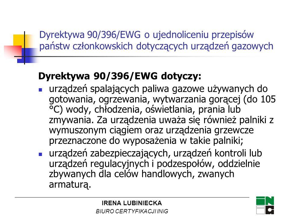 IRENA LUBINIECKA BIURO CERTYFIKACJI INiG Dyrektywa 90/396/EWG o ujednoliceniu przepisów państw członkowskich dotyczących urządzeń gazowych Dyrektywa określa: zasadnicze wymagania w zakresie bezpieczeństwa dotyczące urządzeń spalających paliwa gazowe i ich osprzętu, warunki i tryb dokonywania oceny zgodności, procedury oceny zgodności, sposób znakowania CE wymagania stawiane jednostkom notyfikowanym w zakresie tej dyrektywy.