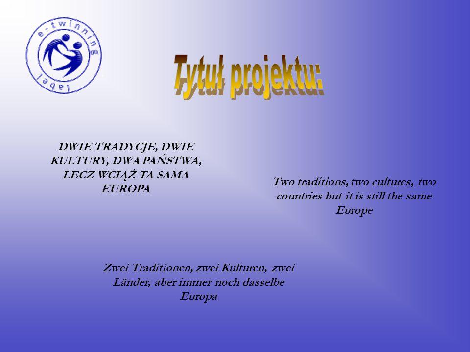 DWIE TRADYCJE, DWIE KULTURY, DWA PAŃSTWA, LECZ WCIĄŻ TA SAMA EUROPA Two traditions, two cultures, two countries but it is still the same Europe Zwei Traditionen, zwei Kulturen, zwei Länder, aber immer noch dasselbe Europa