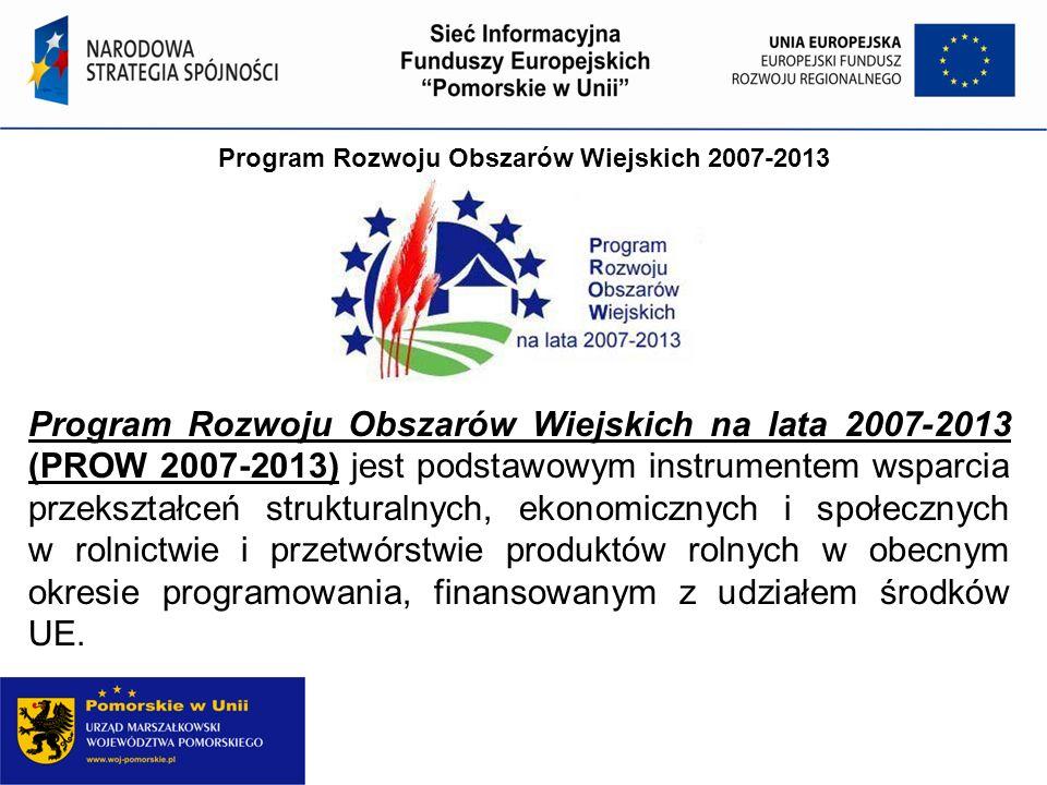 Program Rozwoju Obszarów Wiejskich 2007-2013 Program Rozwoju Obszarów Wiejskich na lata 2007-2013 (PROW 2007-2013) jest podstawowym instrumentem wsparcia przekształceń strukturalnych, ekonomicznych i społecznych w rolnictwie i przetwórstwie produktów rolnych w obecnym okresie programowania, finansowanym z udziałem środków UE.