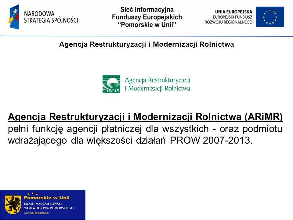 Agencja Restrukturyzacji i Modernizacji Rolnictwa Agencja Restrukturyzacji i Modernizacji Rolnictwa (ARiMR) pełni funkcję agencji płatniczej dla wszystkich - oraz podmiotu wdrażającego dla większości działań PROW 2007-2013.