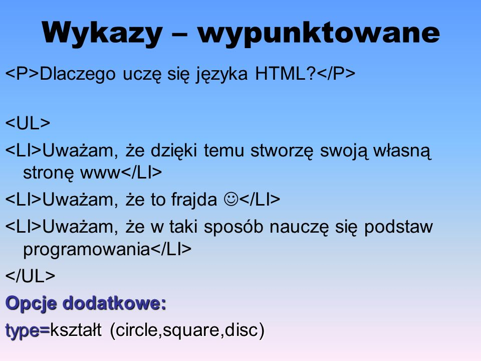 Wykazy – wypunktowane Dlaczego uczę się języka HTML? Uważam, że dzięki temu stworzę swoją własną stronę www Uważam, że to frajda Uważam, że w taki spo