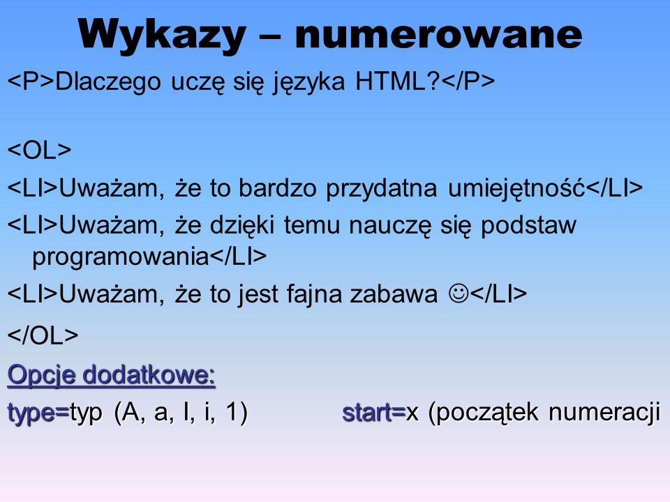 Wykazy – numerowane Dlaczego uczę się języka HTML? Uważam, że to bardzo przydatna umiejętność Uważam, że dzięki temu nauczę się podstaw programowania
