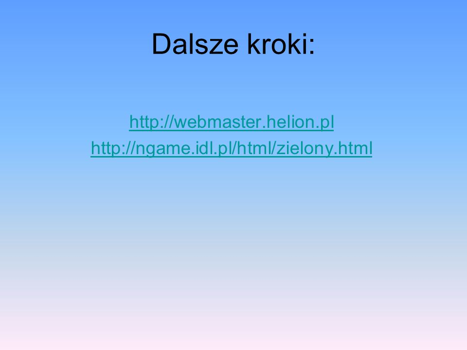 Dalsze kroki: http://webmaster.helion.pl http://ngame.idl.pl/html/zielony.html