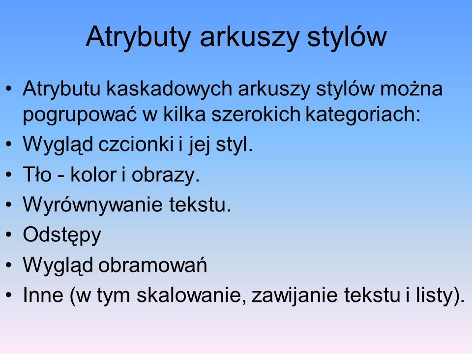 Atrybuty arkuszy stylów Atrybutu kaskadowych arkuszy stylów można pogrupować w kilka szerokich kategoriach: Wygląd czcionki i jej styl. Tło - kolor i