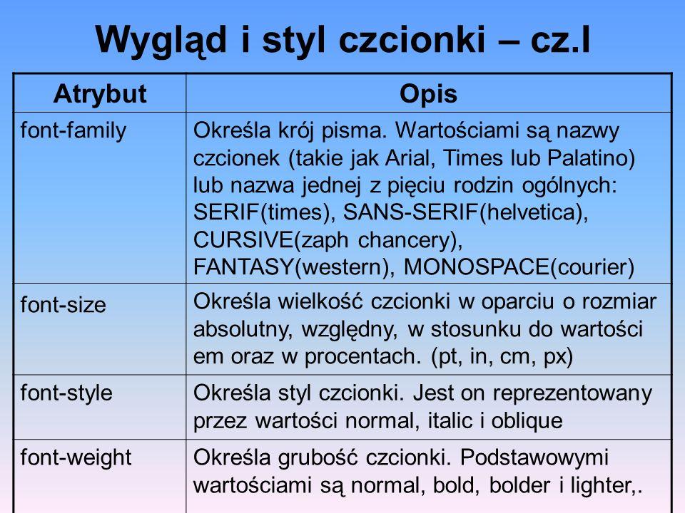 Wygląd i styl czcionki – cz.I AtrybutOpis font-familyOkreśla krój pisma. Wartościami są nazwy czcionek (takie jak Arial, Times lub Palatino) lub nazwa